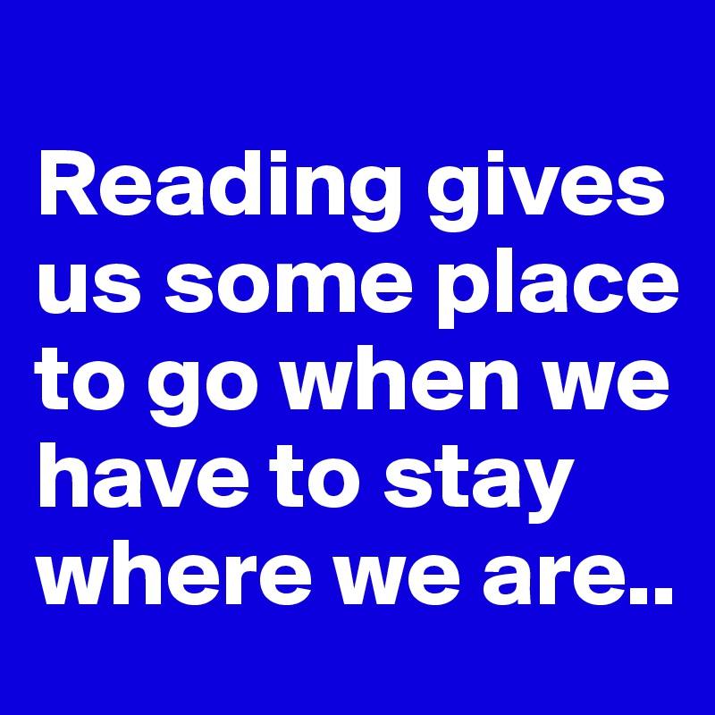 Reading gives us some place to go when we have to stay where we are..