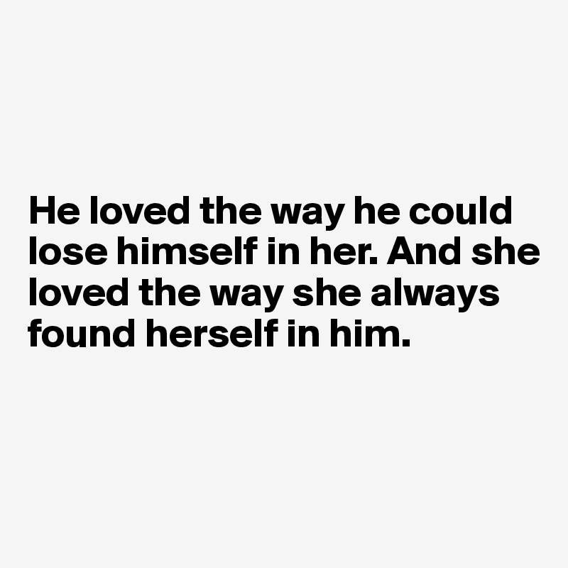 He loved the way he could lose himself in her. And she loved the way she always found herself in him.