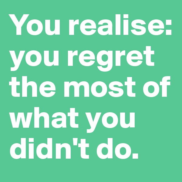 You realise: you regret the most of what you didn't do.