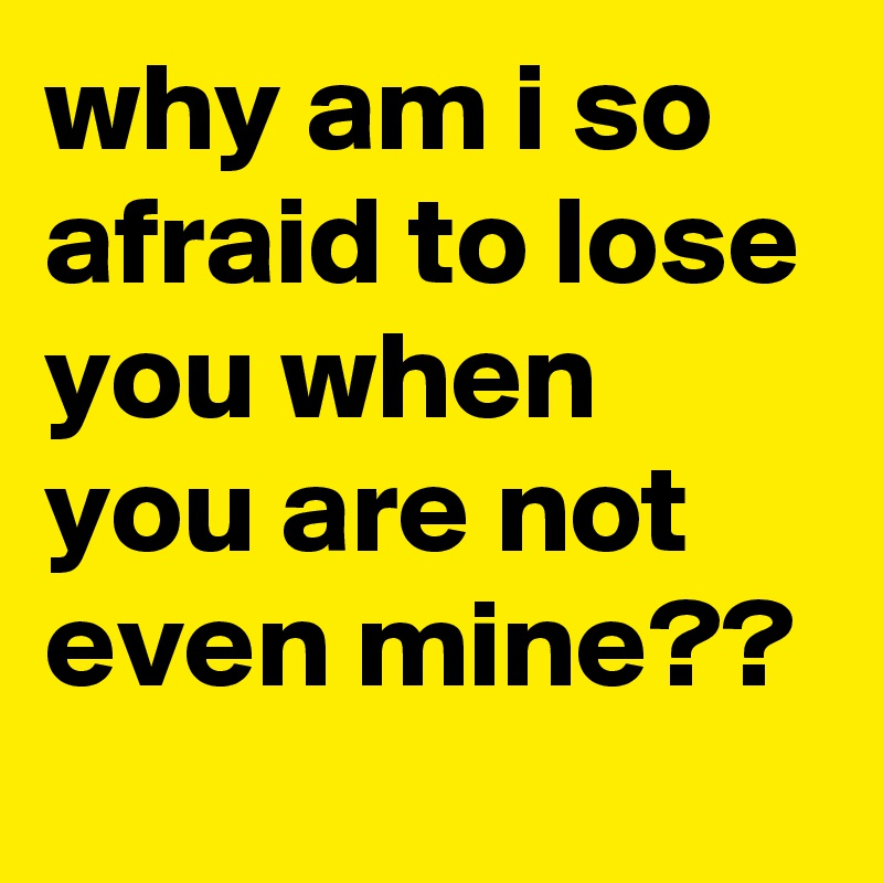 why am i so afraid to lose you when you are not even mine??