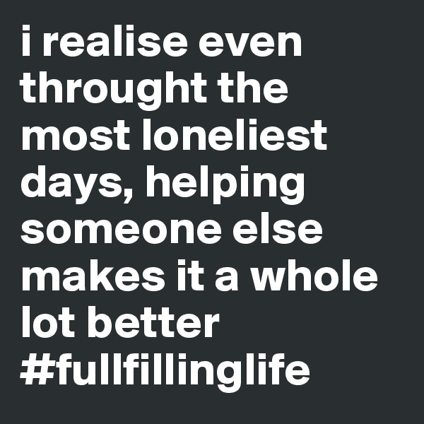 i realise even throught the most loneliest days, helping someone else makes it a whole lot better #fullfillinglife