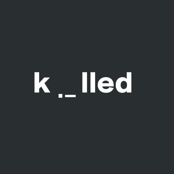 k  ? _ lled