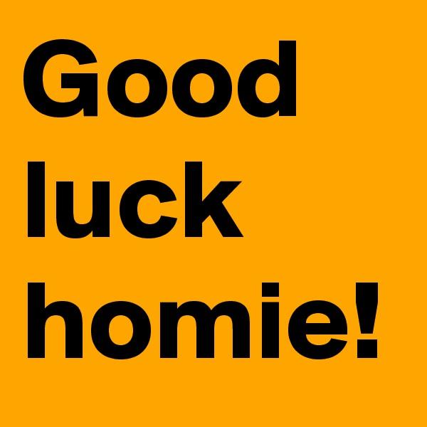 Good luck homie!
