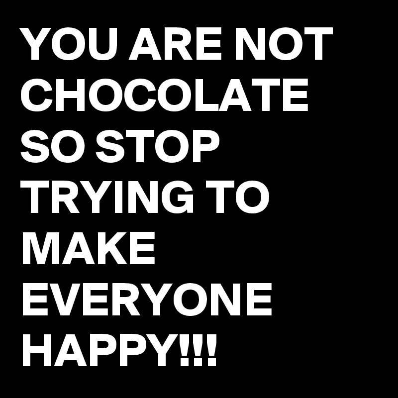 YOU ARE NOT CHOCOLATE SO STOP TRYING TO MAKE EVERYONE HAPPY!!!