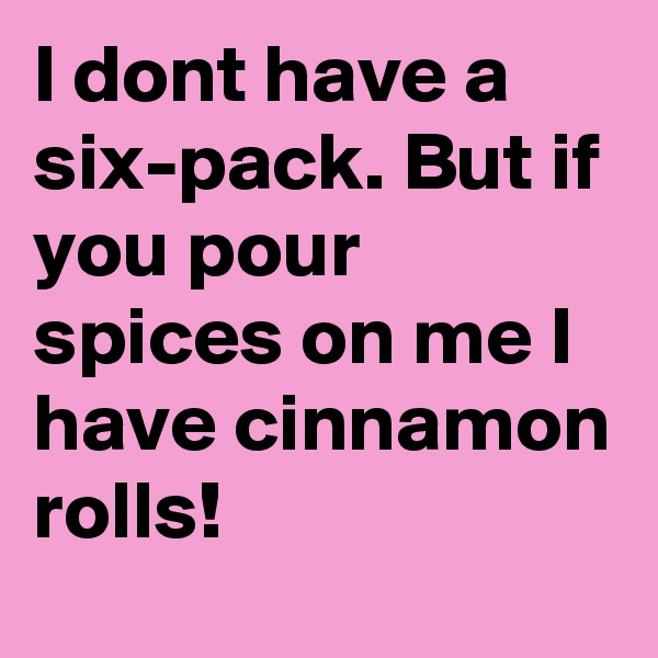 I dont have a six-pack. But if you pour spices on me I have cinnamon rolls!