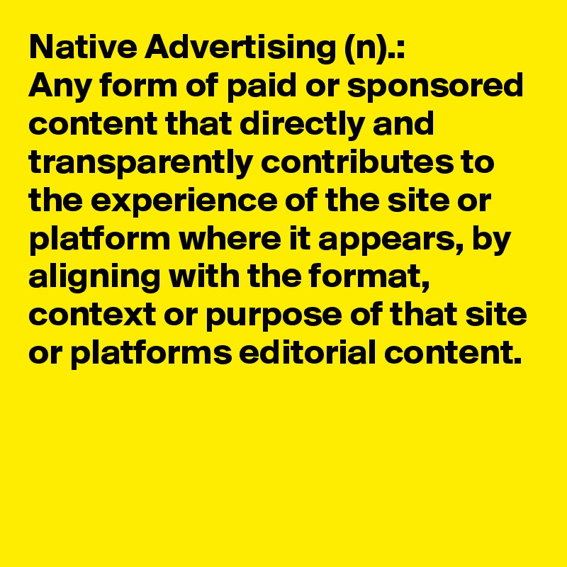 Native Advertising (n).: Any form of paid or sponsored content that directly and transparently contributes to the experience of the site or platform where it appears, by aligning with the format, context or purpose of that site or platforms editorial content.
