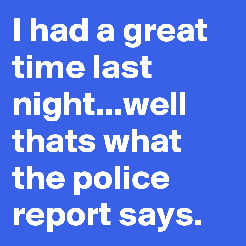 I had a great time last night...well thats what the police report says.