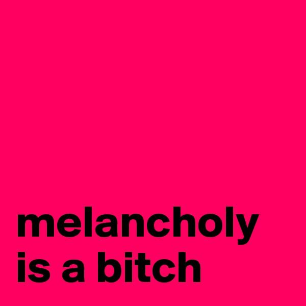 melancholy is a bitch