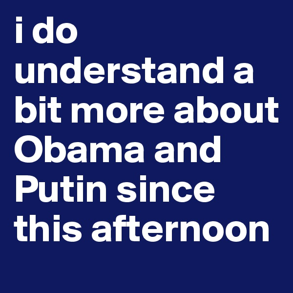 i do understand a bit more about Obama and Putin since this afternoon