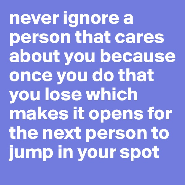 never ignore a person that cares about you because once you do that you lose which makes it opens for the next person to jump in your spot