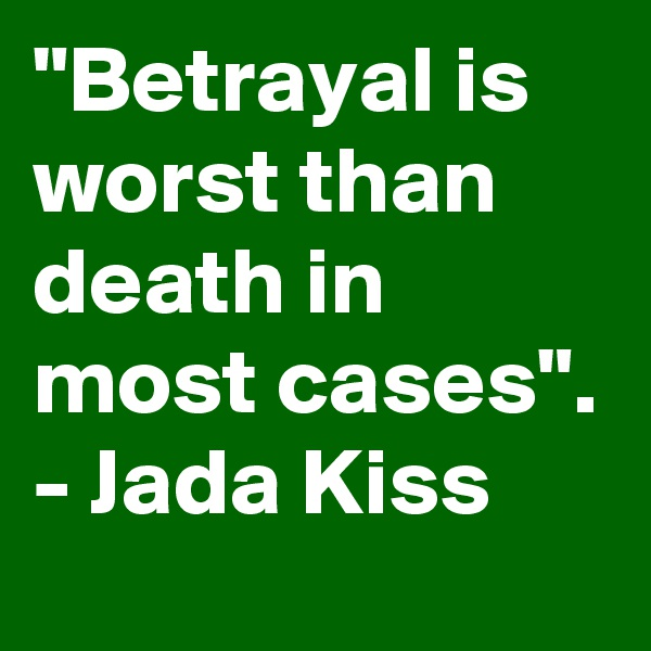 """Betrayal is worst than death in most cases"". - Jada Kiss"