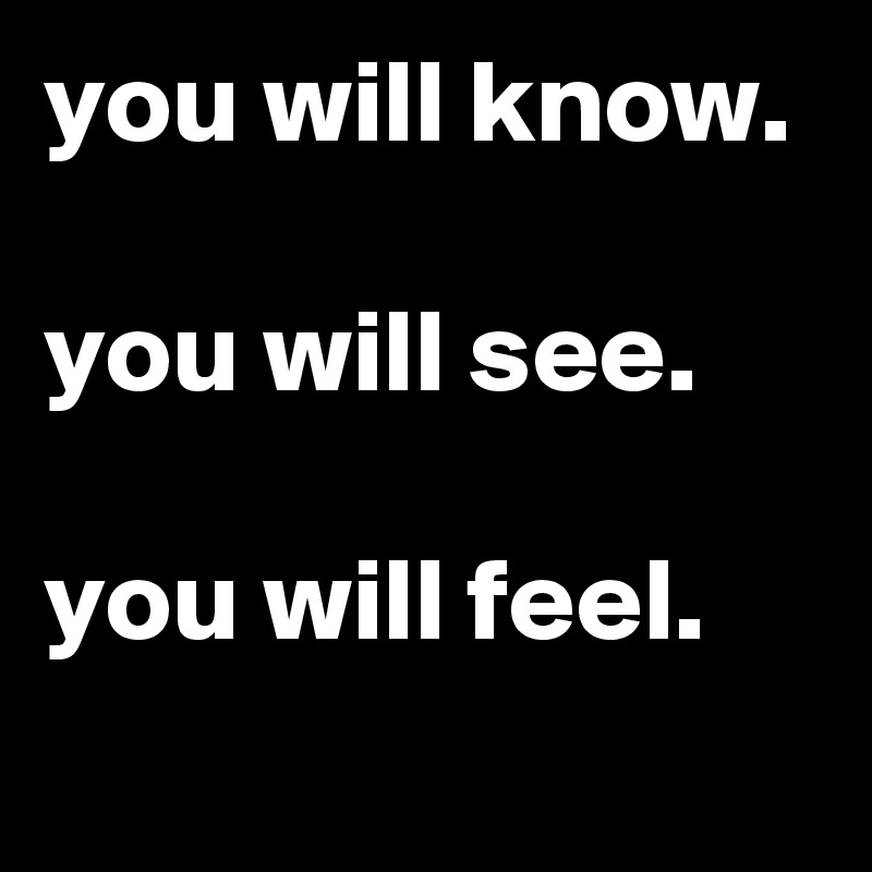 you will know.  you will see.  you will feel.
