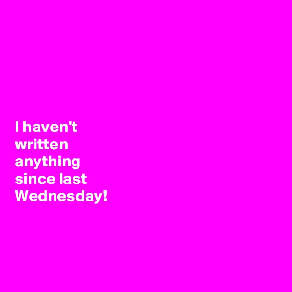 I haven't  written  anything  since last  Wednesday!
