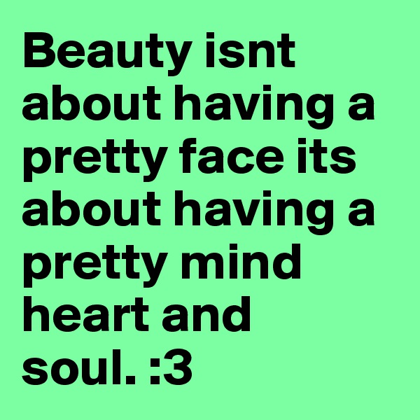 Beauty isnt about having a pretty face its about having a pretty mind heart and soul. :3