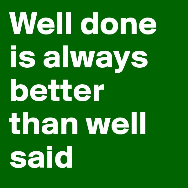 Well done is always better than well said