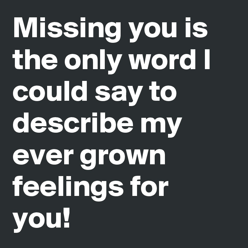 Missing you is the only word I could say to describe my ever grown feelings for you!