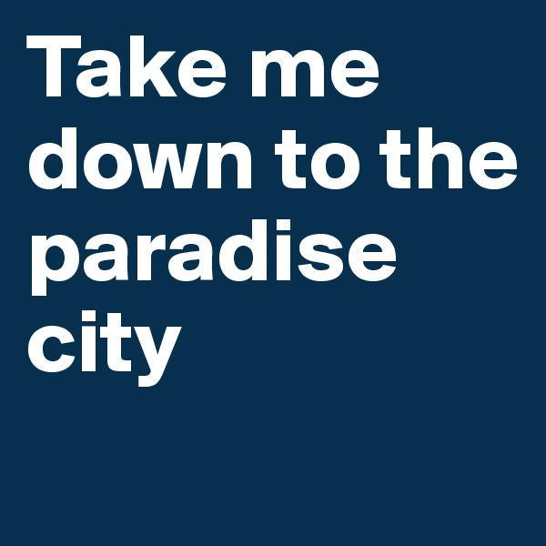 Take me down to the paradise city