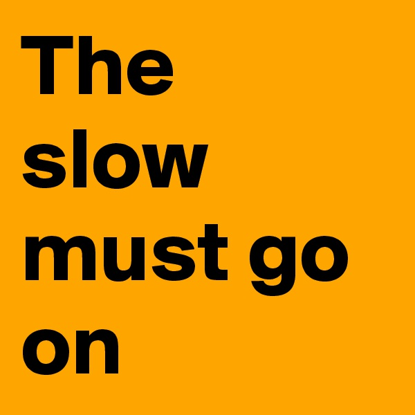 The slow must go on
