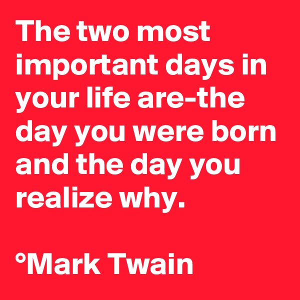 The two most important days in your life are-the day you were born and the day you realize why.  °Mark Twain
