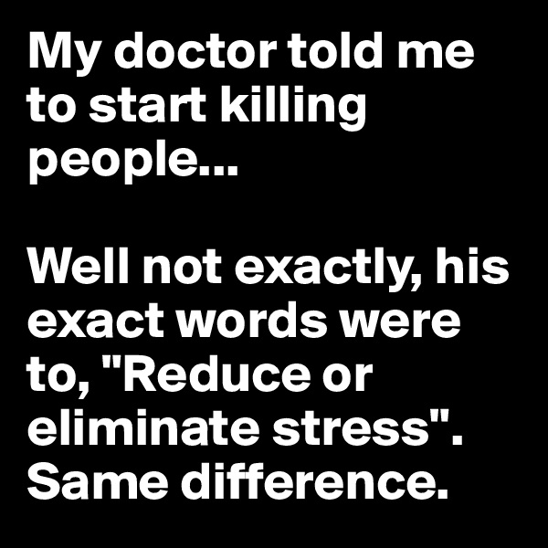 "My doctor told me to start killing people...   Well not exactly, his exact words were to, ""Reduce or eliminate stress"". Same difference."