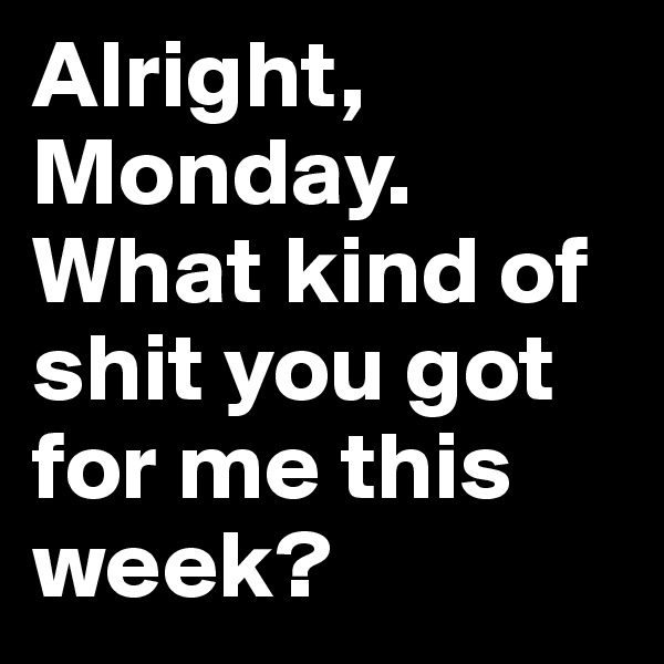 Alright, Monday. What kind of shit you got for me this week?