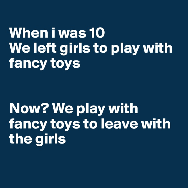 When i was 10 We left girls to play with fancy toys   Now? We play with fancy toys to leave with the girls