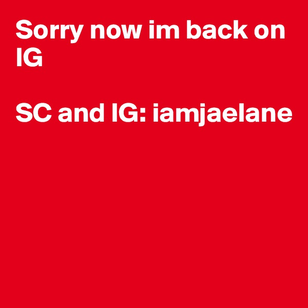 Sorry now im back on IG  SC and IG: iamjaelane