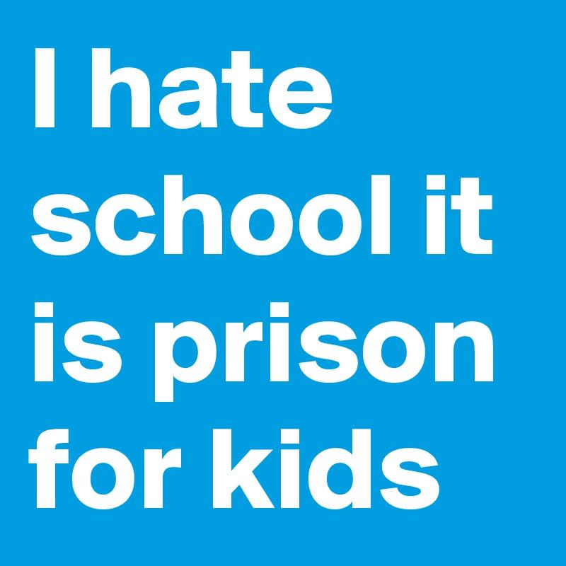 I hate school it is prison for kids
