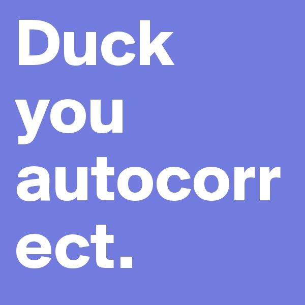 Duck you autocorrect.