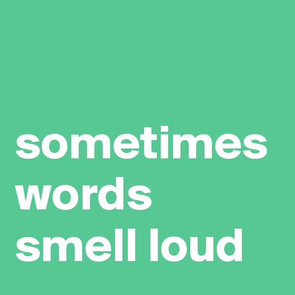 sometimes words smell loud
