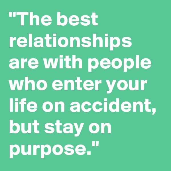"""""""The best relationships are with people who enter your life on accident, but stay on purpose."""""""