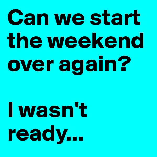 Can we start the weekend over again?    I wasn't ready...