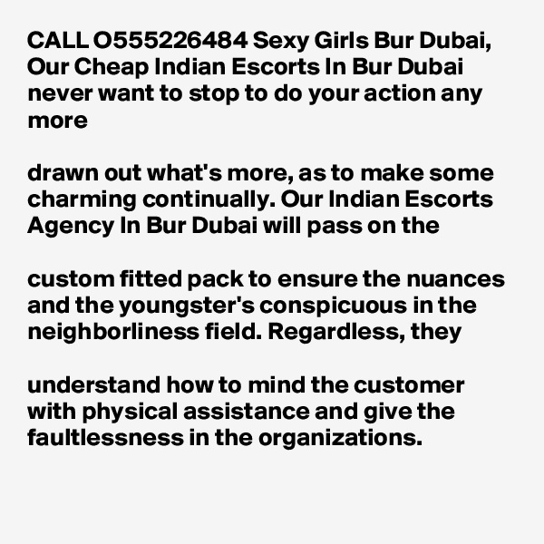 CALL O555226484 Sexy Girls Bur Dubai, Our Cheap Indian Escorts In Bur Dubai never want to stop to do your action any more   drawn out what's more, as to make some charming continually. Our Indian Escorts Agency In Bur Dubai will pass on the   custom fitted pack to ensure the nuances and the youngster's conspicuous in the neighborliness field. Regardless, they   understand how to mind the customer with physical assistance and give the faultlessness in the organizations.