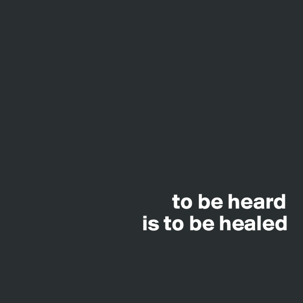 to be heard                              is to be healed