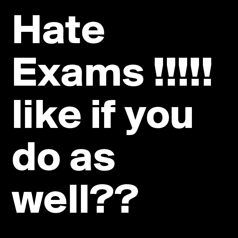 Hate Exams !!!!! like if you do as well??
