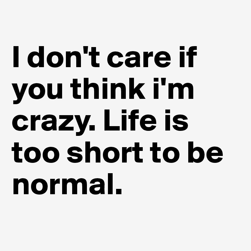 Life Size Quotes: I Don't Care If You Think I'm Crazy. Life Is Too Short To