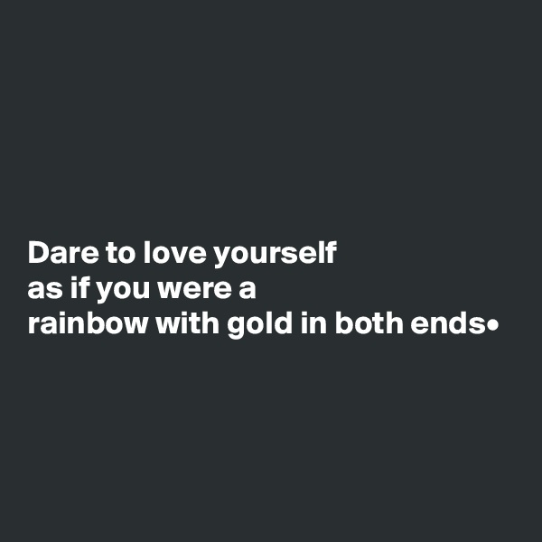 Dare to love yourself as if you were a rainbow with gold in both ends•