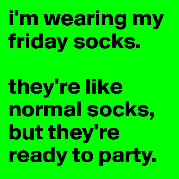 i'm wearing my friday socks.   they're like normal socks, but they're ready to party.