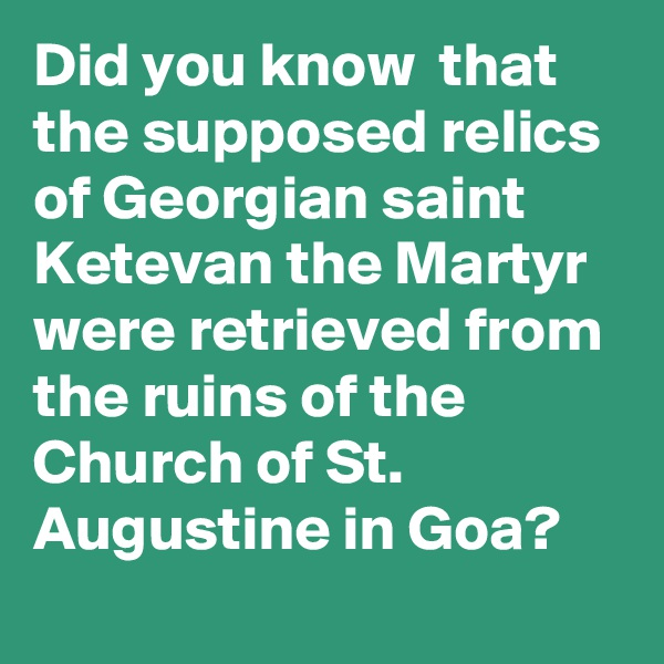 Did you know  that the supposed relics of Georgian saint Ketevan the Martyr were retrieved from the ruins of the Church of St. Augustine in Goa?
