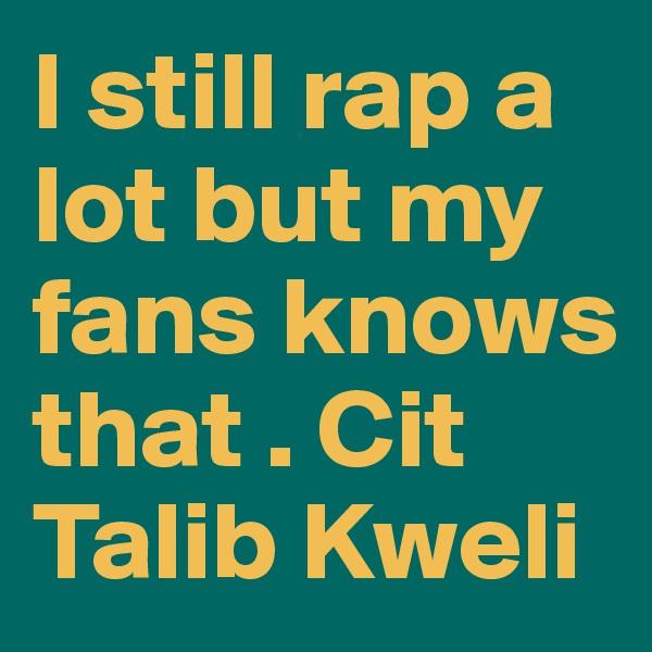 I still rap a lot but my fans knows that . Cit Talib Kweli