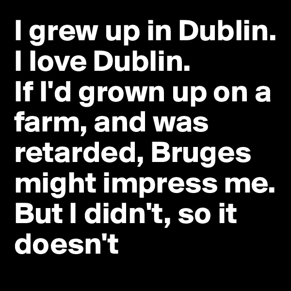 I grew up in Dublin. I love Dublin.  If I'd grown up on a farm, and was retarded, Bruges might impress me. But I didn't, so it doesn't