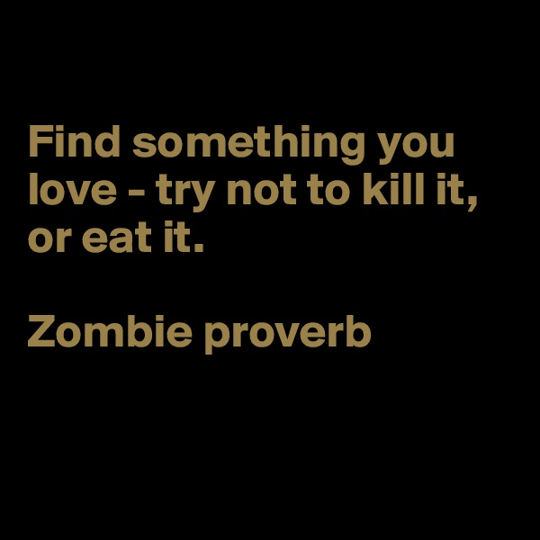 Find something you love - try not to kill it, or eat it.  Zombie proverb