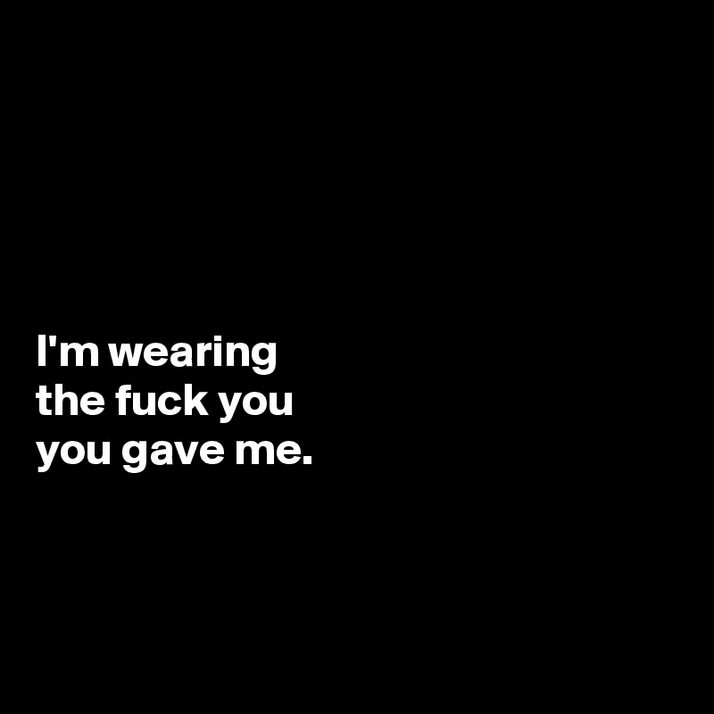 I'm wearing  the fuck you  you gave me.