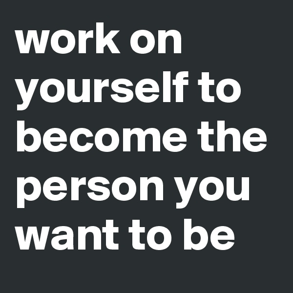 work on yourself to become the person you want to be