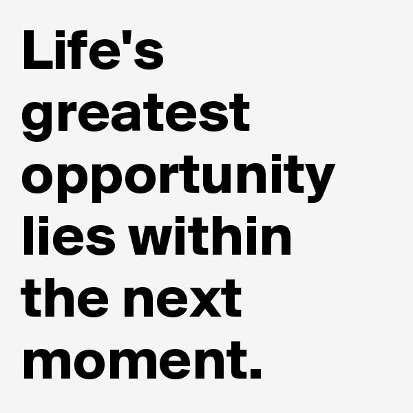 Life's greatest opportunity lies within the next moment.