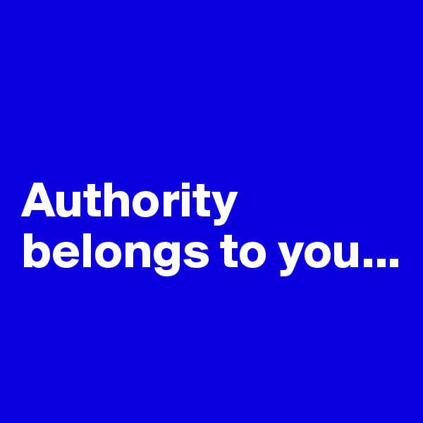 Authority belongs to you...
