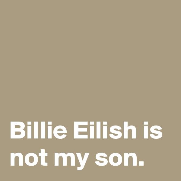 Billie Eilish is not my son.