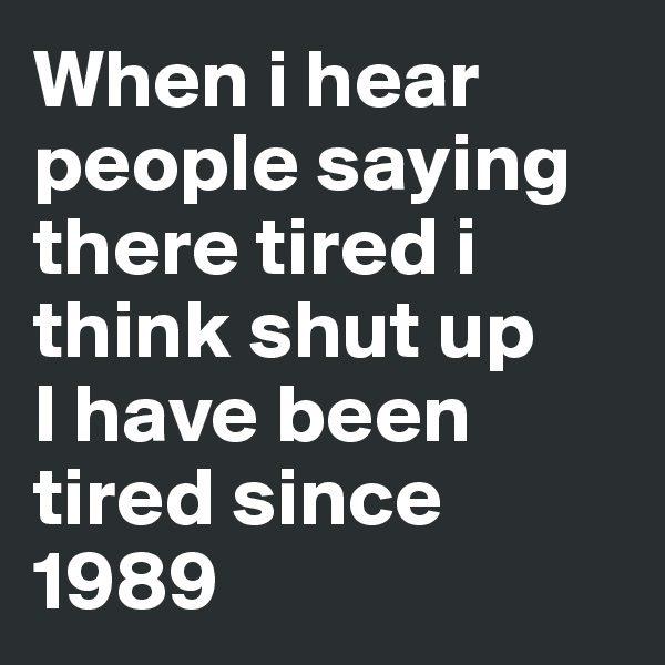 When i hear people saying there tired i think shut up I have been tired since 1989