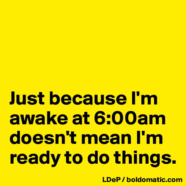 Just because I'm awake at 6:00am doesn't mean I'm ready to do things.