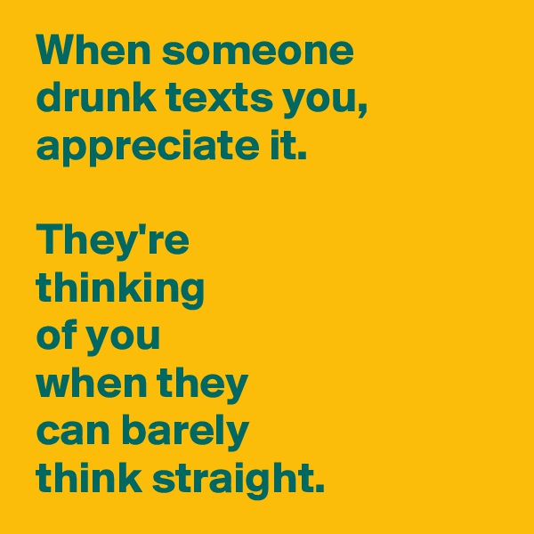 When someone   drunk texts you,   appreciate it.   They're   thinking   of you   when they   can barely   think straight.
